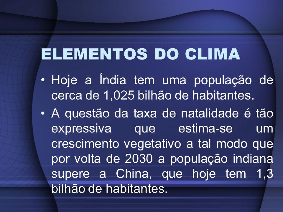 ELEMENTOS DO CLIMA Hoje a Índia tem uma população de cerca de 1,025 bilhão de habitantes. A questão da taxa de natalidade é tão expressiva que estima-