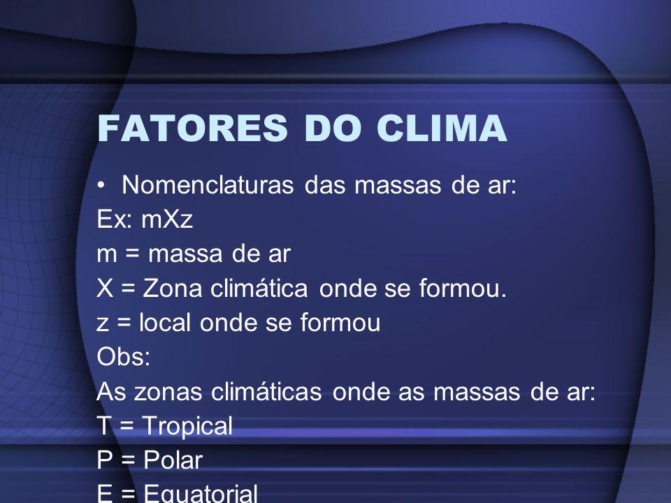 FATORES DO CLIMA Nomenclaturas das massas de ar: Ex: mXz m = massa de ar X = Zona climática onde se formou. z = local onde se formou Obs: As zonas cli