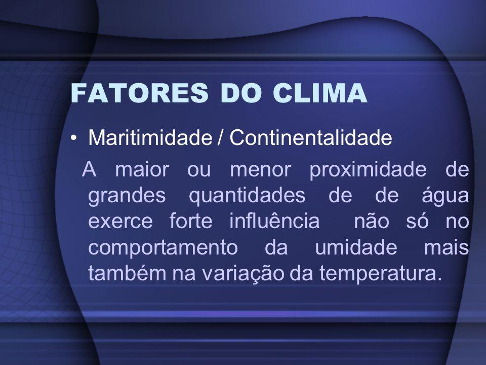 FATORES DO CLIMA Maritimidade / Continentalidade A maior ou menor proximidade de grandes quantidades de de água exerce forte influência não só no comp