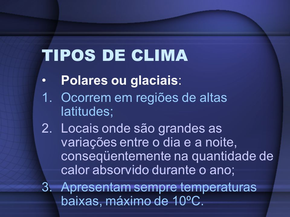 TIPOS DE CLIMA Polares ou glaciais: 1.Ocorrem em regiões de altas latitudes; 2.Locais onde são grandes as variações entre o dia e a noite, conseqüente