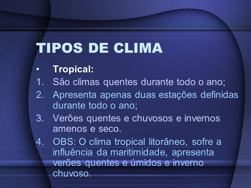 TIPOS DE CLIMA Tropical: 1.São climas quentes durante todo o ano; 2.Apresenta apenas duas estações definidas durante todo o ano; 3.Verões quentes e ch