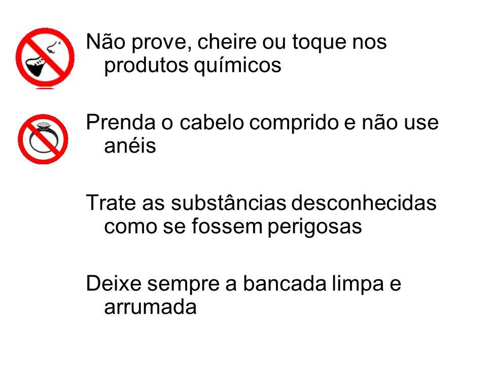 Não prove, cheire ou toque nos produtos químicos Prenda o cabelo comprido e não use anéis Trate as substâncias desconhecidas como se fossem perigosas