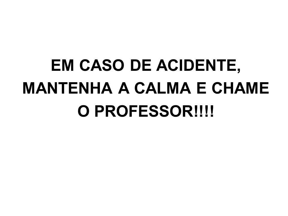 EM CASO DE ACIDENTE, MANTENHA A CALMA E CHAME O PROFESSOR!!!!