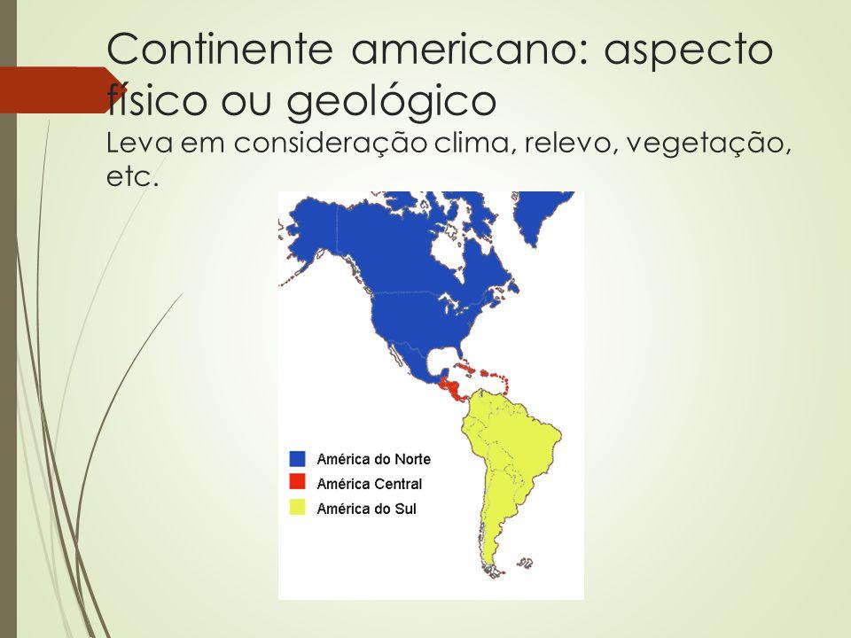 Critérios Físicos ou geográficos Aspectos físicos e geológicos América do Norte – Canadá, EUA e México América Central – parte continental ou ístmica e parte insular América do Sul – 12 países e 3 territórios