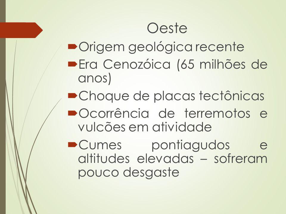 Oeste Origem geológica recente Era Cenozóica (65 milhões de anos) Choque de placas tectônicas Ocorrência de terremotos e vulcões em atividade Cumes po