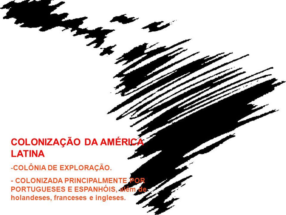 COLONIZAÇÃO DA AMÉRICA LATINA -COLÔNIA DE EXPLORAÇÃO. - COLONIZADA PRINCIPALMENTE POR PORTUGUESES E ESPANHÓIS, além de holandeses, franceses e inglese