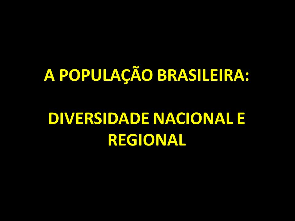 A POPULAÇÃO BRASILEIRA: DIVERSIDADE NACIONAL E REGIONAL