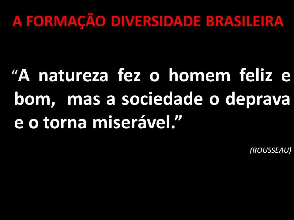 A FORMAÇÃO DIVERSIDADE BRASILEIRA A natureza fez o homem feliz e bom, mas a sociedade o deprava e o torna miserável. (ROUSSEAU)