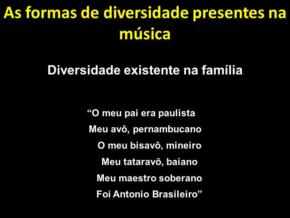 As formas de diversidade presentes na música Diversidade existente na família O meu pai era paulista Meu avô, pernambucano O meu bisavô, mineiro Meu tataravô, baiano Meu maestro soberano Foi Antonio Brasileiro
