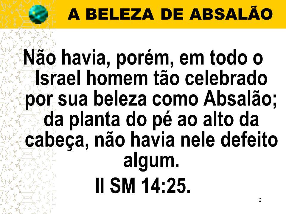 2 A BELEZA DE ABSALÃO Não havia, porém, em todo o Israel homem tão celebrado por sua beleza como Absalão; da planta do pé ao alto da cabeça, não havia nele defeito algum.