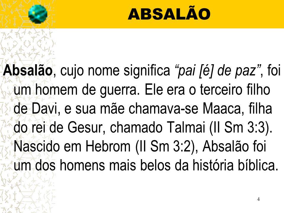 4 ABSALÃO Absalão, cujo nome significa pai [é] de paz, foi um homem de guerra.
