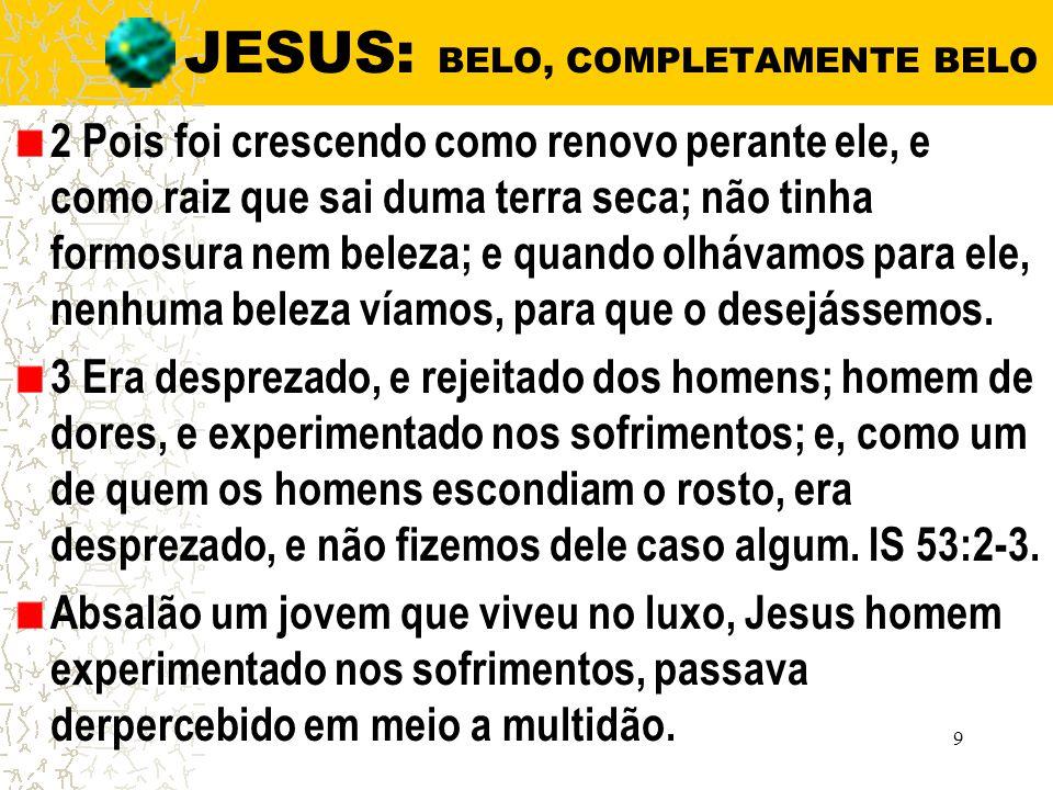 JESUS: BELO, COMPLETAMENTE BELO 2 Pois foi crescendo como renovo perante ele, e como raiz que sai duma terra seca; não tinha formosura nem beleza; e quando olhávamos para ele, nenhuma beleza víamos, para que o desejássemos.