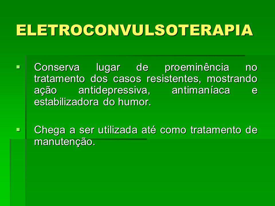 ELETROCONVULSOTERAPIA Conserva lugar de proeminência no tratamento dos casos resistentes, mostrando ação antidepressiva, antimaníaca e estabilizadora