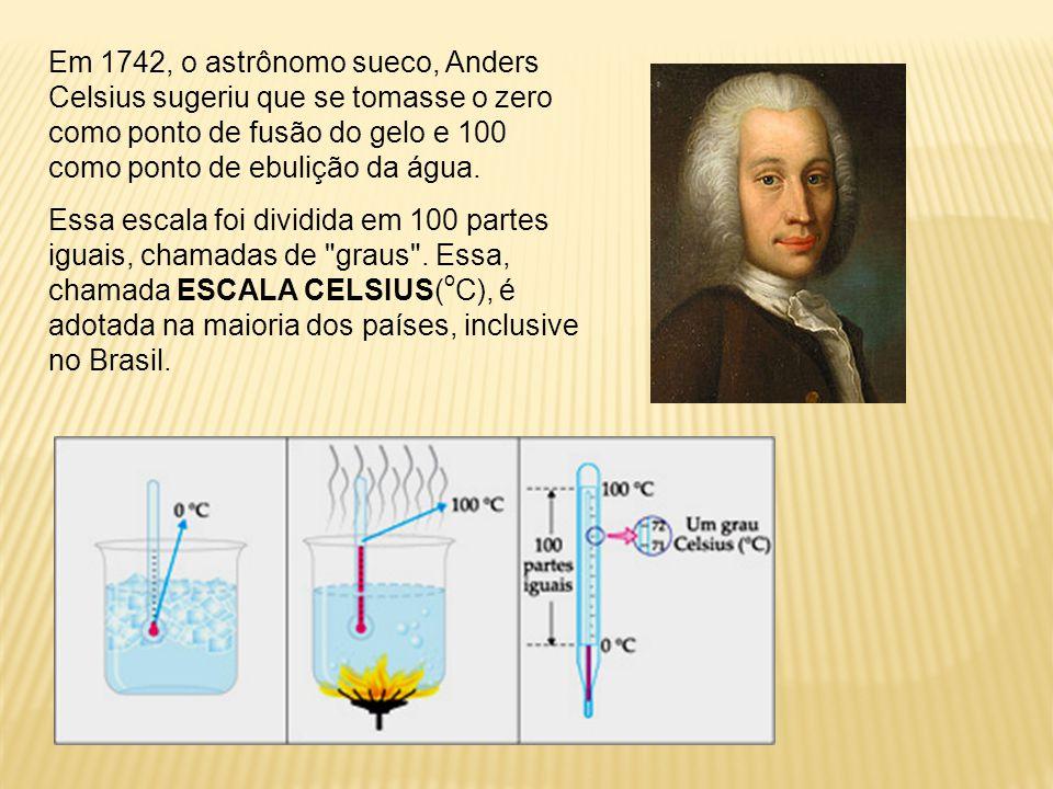 Escala celsius No século XVII, o físico e astrônomo sueco Anders Celsius sugeriu que a temperatura de fusão do gelo, ao nível do mar, recebesse o valo