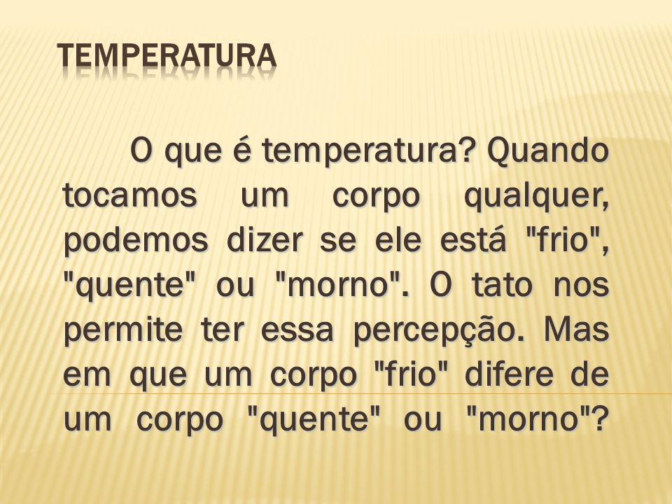 Temperatura A temperatura é a grandeza que mede o grau de agitação das partículas de um corpo, caracterizando o seu estado térmico.
