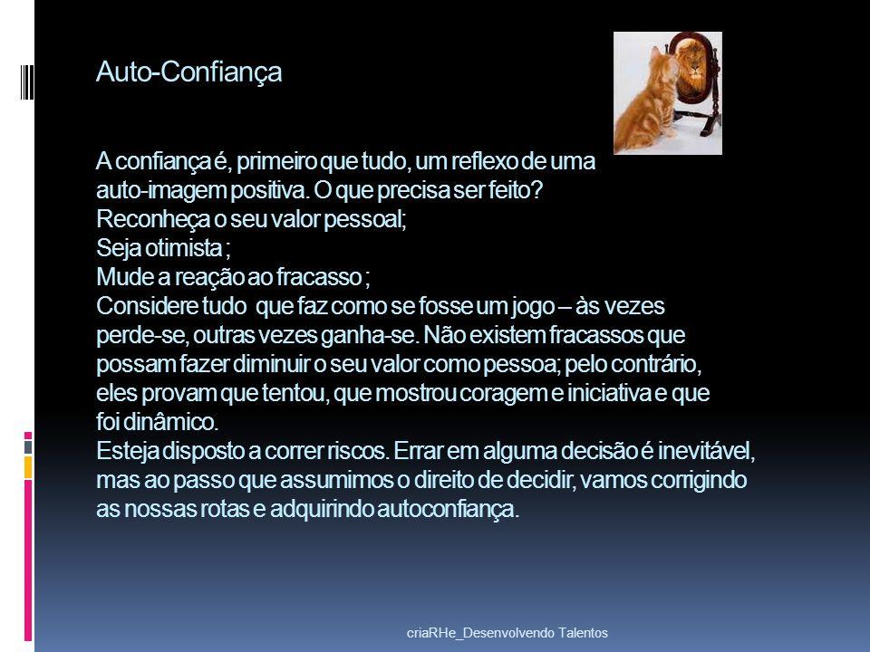 Auto-Confiança A confiança é, primeiro que tudo, um reflexo de uma auto-imagem positiva. O que precisa ser feito? Reconheça o seu valor pessoal; Seja