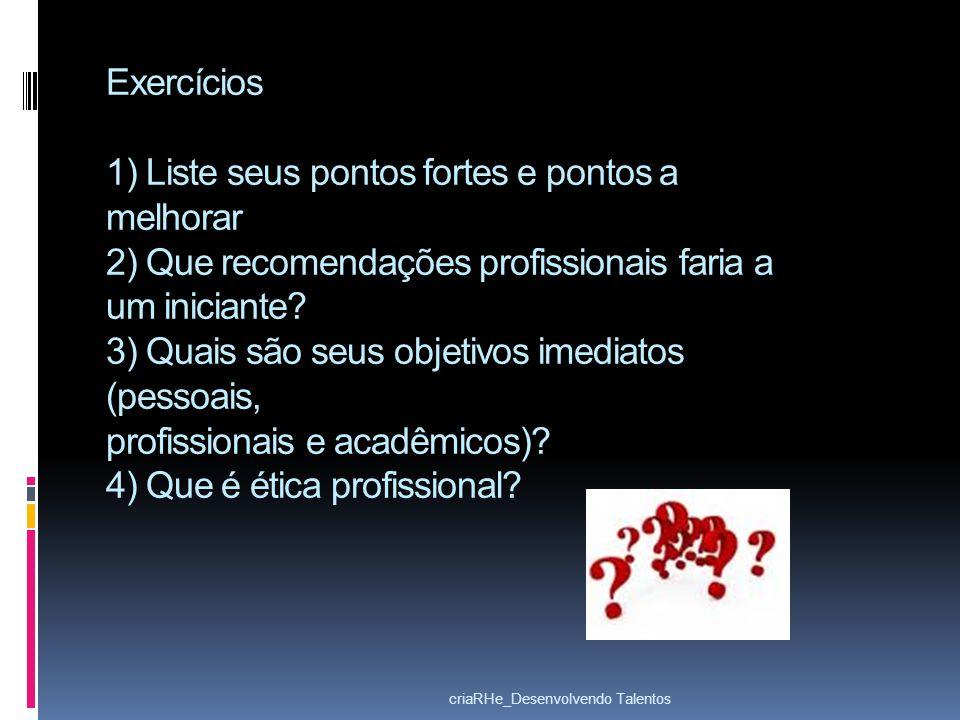 Exercícios 1) Liste seus pontos fortes e pontos a melhorar 2) Que recomendações profissionais faria a um iniciante? 3) Quais são seus objetivos imedia