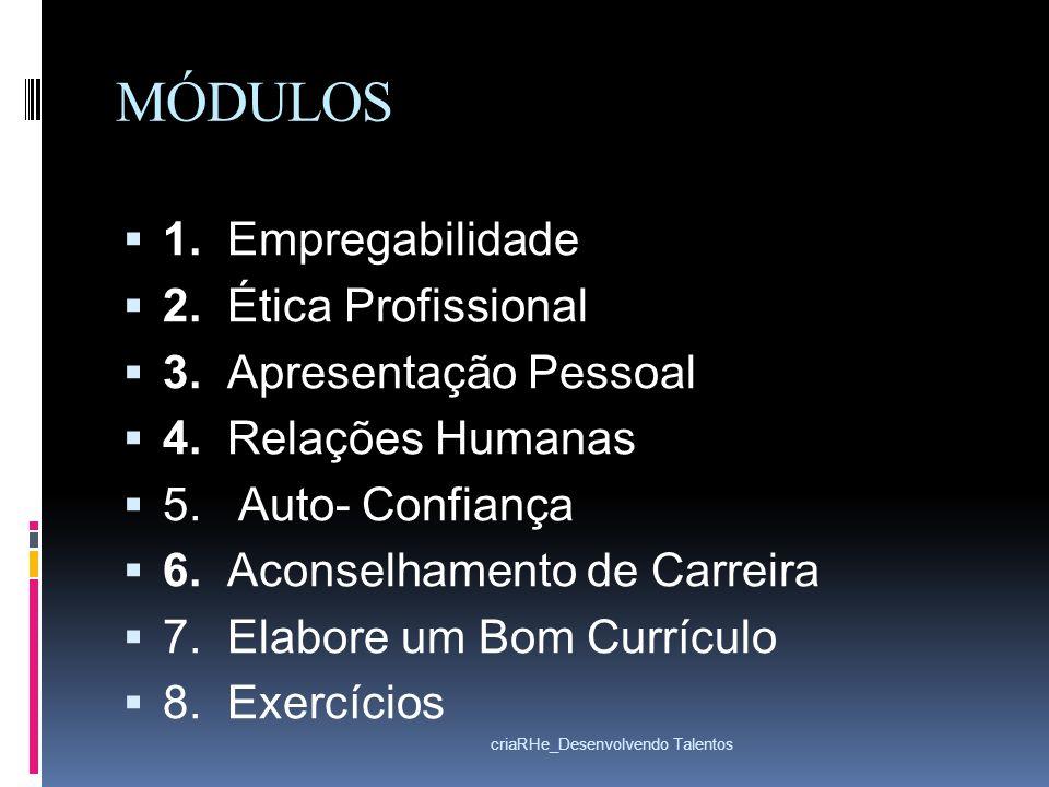 MÓDULOS 1. Empregabilidade 2. Ética Profissional 3. Apresentação Pessoal 4. Relações Humanas 5. Auto- Confiança 6. Aconselhamento de Carreira 7. Elabo