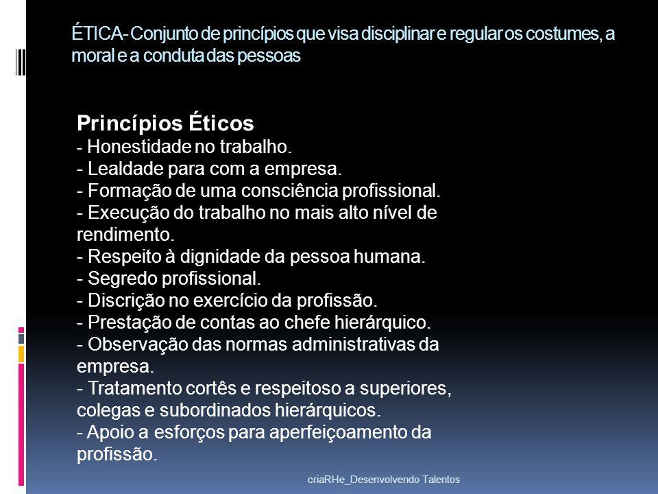 ÉTICA- Conjunto de princípios que visa disciplinar e regular os costumes, a moral e a conduta das pessoas Princípios Éticos - Honestidade no trabalho.