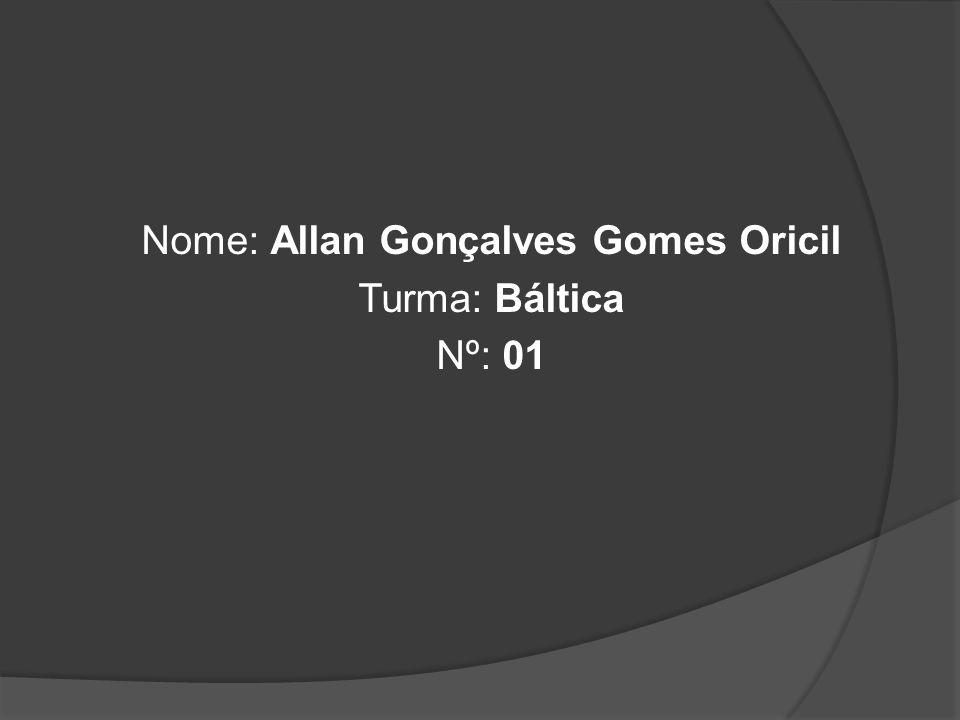 Nome: Allan Gonçalves Gomes Oricil Turma: Báltica Nº: 01