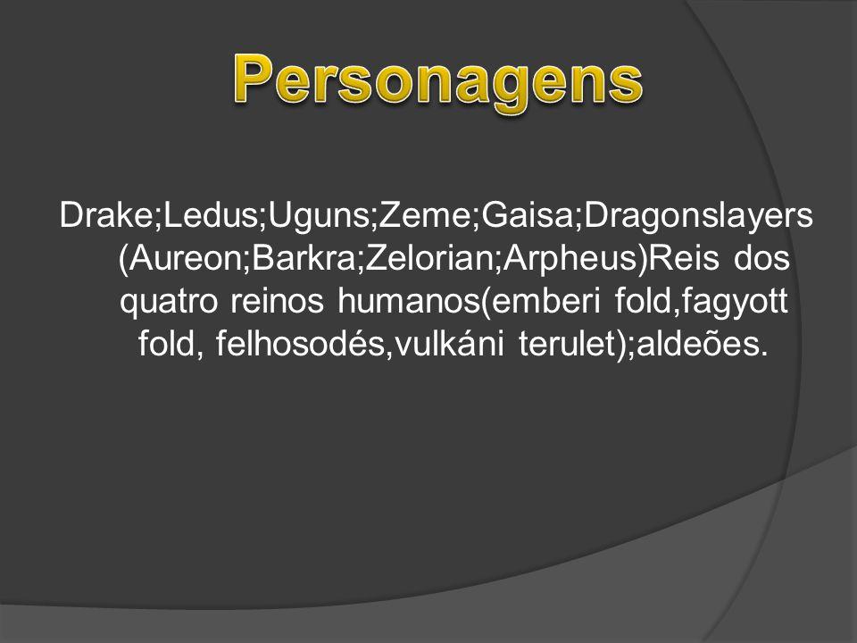 Drake;Ledus;Uguns;Zeme;Gaisa;Dragonslayers (Aureon;Barkra;Zelorian;Arpheus)Reis dos quatro reinos humanos(emberi fold,fagyott fold, felhosodés,vulkáni
