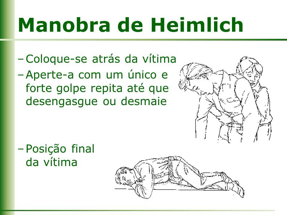 Manobra de Heimlich –Coloque-se atrás da vítima –Aperte-a com um único e forte golpe repita até que desengasgue ou desmaie –Posição final da vítima