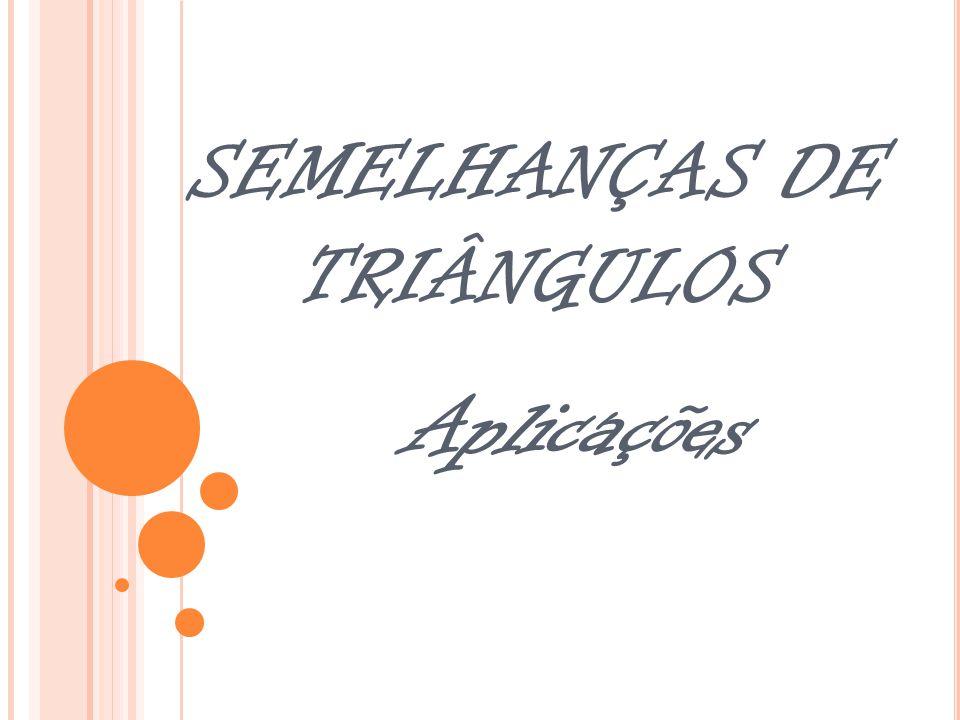 SEMELHANÇAS DE TRIÂNGULOS Aplicações