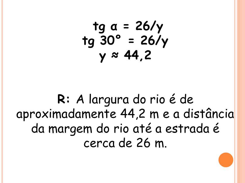 tg α = 26/y tg 30° = 26/y y 44,2 R: A largura do rio é de aproximadamente 44,2 m e a distância da margem do rio até a estrada é cerca de 26 m.