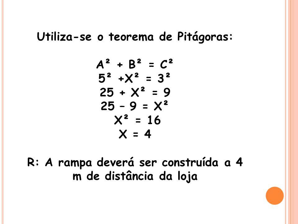 Utiliza-se o teorema de Pitágoras: A² + B² = C² 5² +X² = 3² 25 + X² = 9 25 – 9 = X² X² = 16 X = 4 R: A rampa deverá ser construída a 4 m de distância da loja