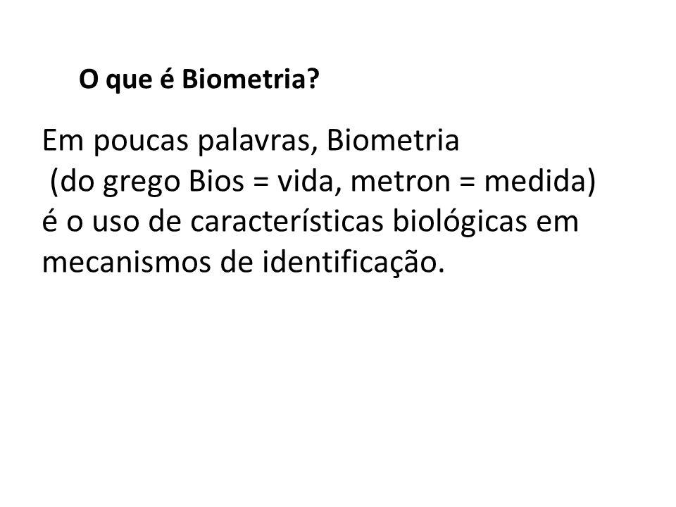 O que é Biometria? Em poucas palavras, Biometria (do grego Bios = vida, metron = medida) é o uso de características biológicas em mecanismos de identi