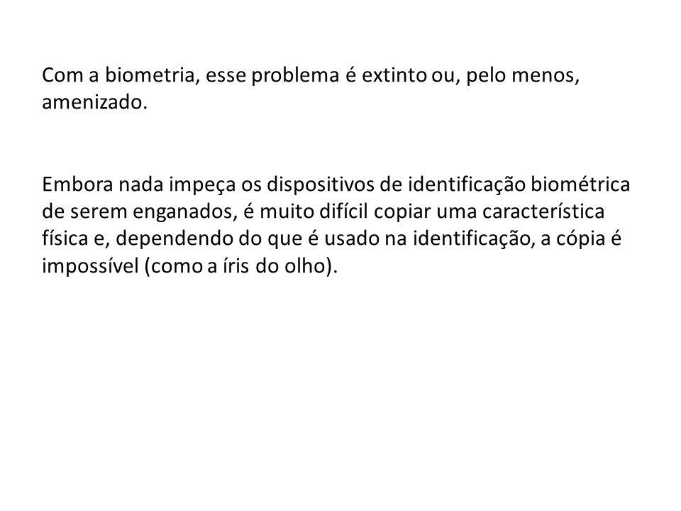 Com a biometria, esse problema é extinto ou, pelo menos, amenizado. Embora nada impeça os dispositivos de identificação biométrica de serem enganados,