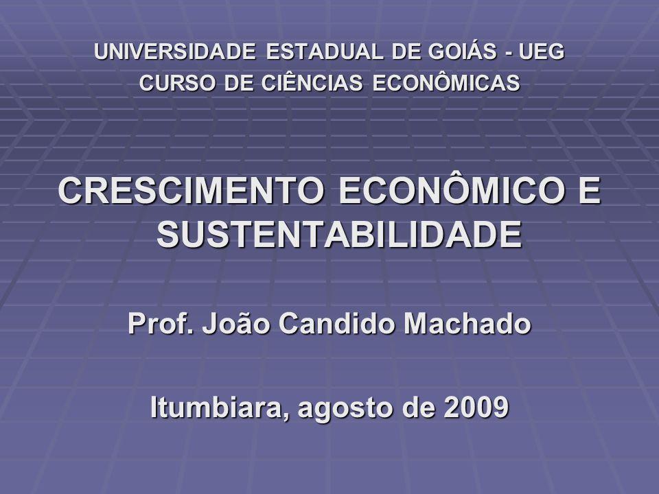 UNIVERSIDADE ESTADUAL DE GOIÁS - UEG CURSO DE CIÊNCIAS ECONÔMICAS CRESCIMENTO ECONÔMICO E SUSTENTABILIDADE Prof. João Candido Machado Itumbiara, agost