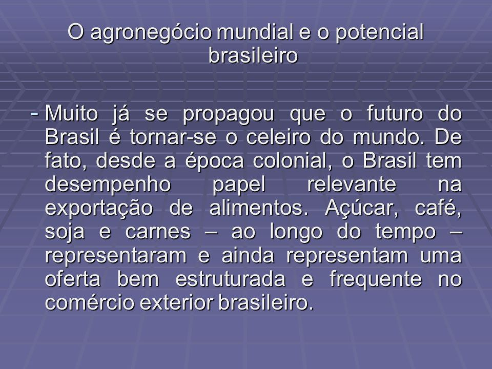O agronegócio mundial e o potencial brasileiro - Muito já se propagou que o futuro do Brasil é tornar-se o celeiro do mundo. De fato, desde a época co