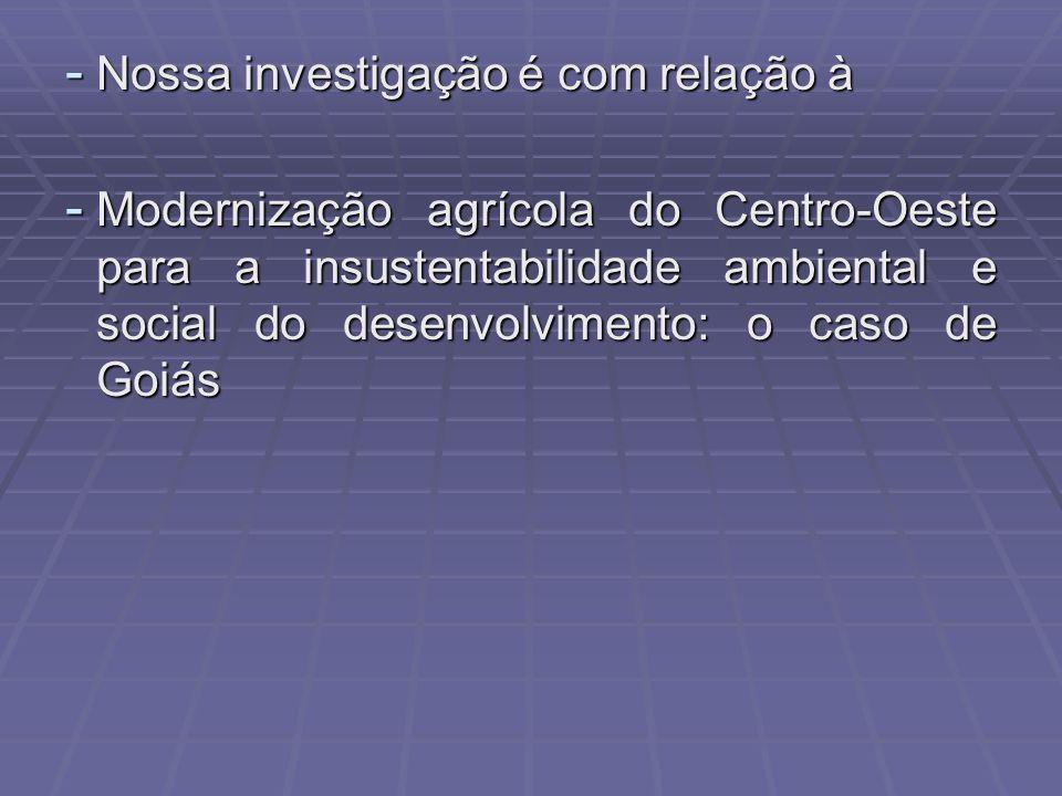 - Nossa investigação é com relação à - Modernização agrícola do Centro-Oeste para a insustentabilidade ambiental e social do desenvolvimento: o caso de Goiás