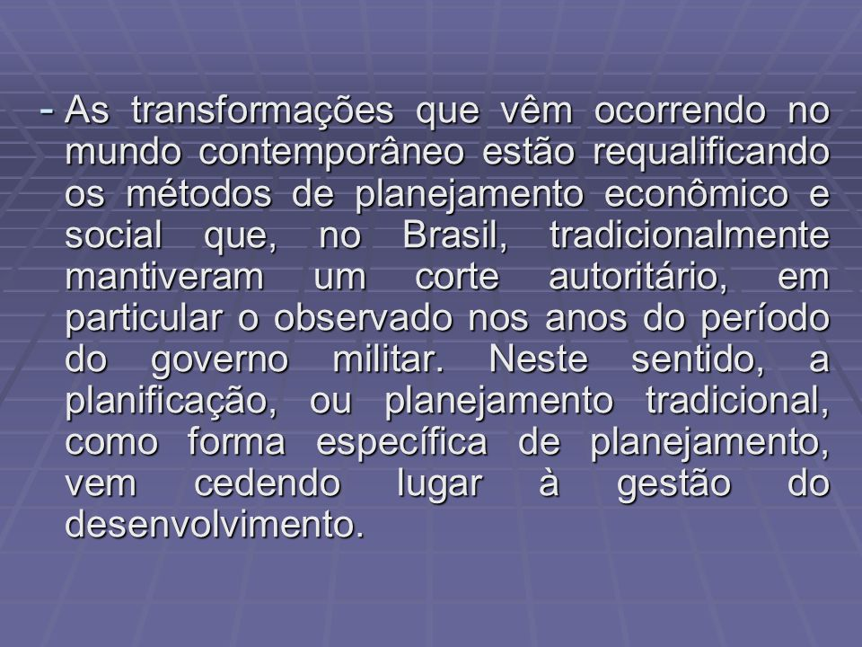 - As transformações que vêm ocorrendo no mundo contemporâneo estão requalificando os métodos de planejamento econômico e social que, no Brasil, tradicionalmente mantiveram um corte autoritário, em particular o observado nos anos do período do governo militar.