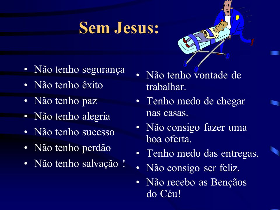 Sem Jesus: Não tenho segurança Não tenho êxito Não tenho paz Não tenho alegria Não tenho sucesso Não tenho perdão Não tenho salvação ! Não tenho vonta