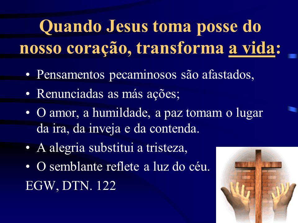 a vida Quando Jesus toma posse do nosso coração, transforma a vida: Pensamentos pecaminosos são afastados, Renunciadas as más ações; O amor, a humildade, a paz tomam o lugar da ira, da inveja e da contenda.