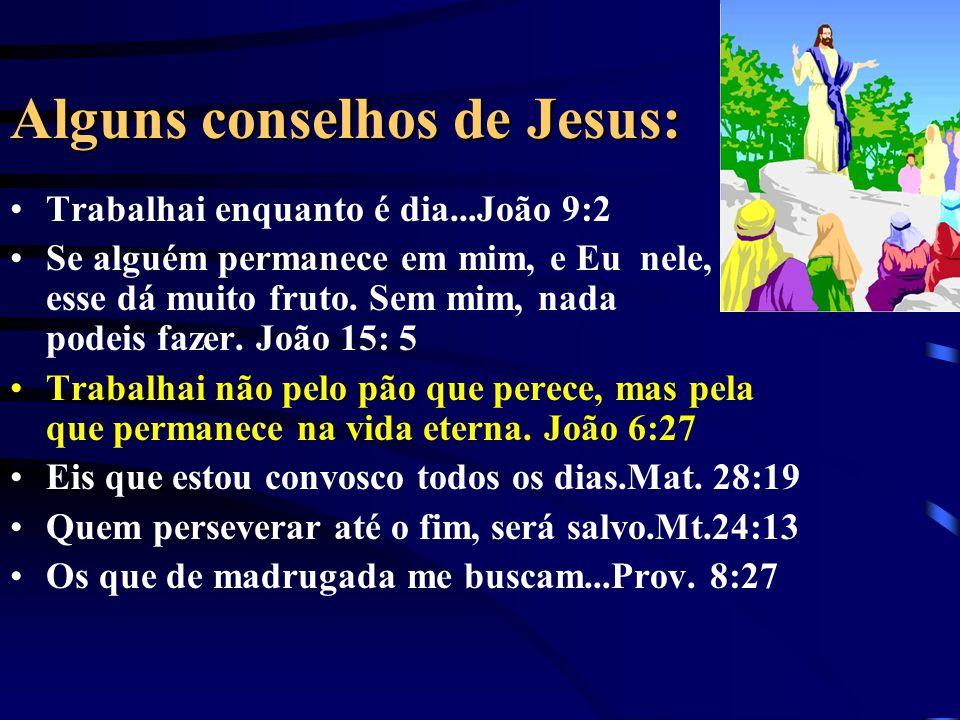 Alguns conselhos de Jesus: Trabalhai enquanto é dia...João 9:2 Se alguém permanece em mim, e Eu nele, esse dá muito fruto. Sem mim, nada podeis fazer.