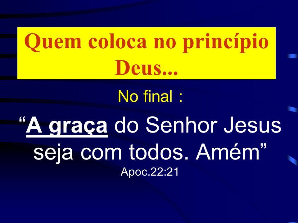 Quem coloca no princípio Deus... No final : A graça do Senhor Jesus seja com todos. Amém Apoc.22:21