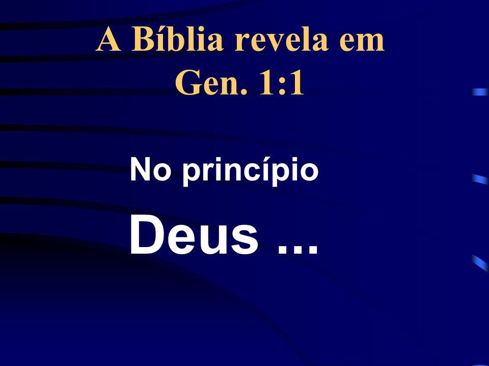 A Bíblia revela em Gen. 1:1 No princípio Deus...