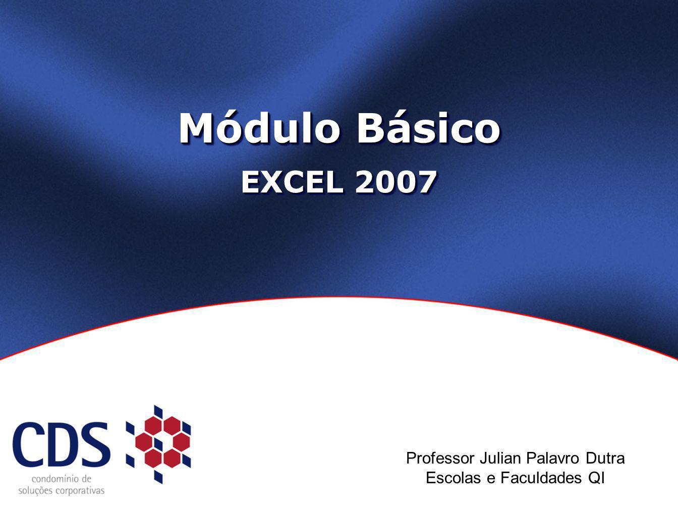 Módulo Básico EXCEL 2007 Professor Julian Palavro Dutra Escolas e Faculdades QI