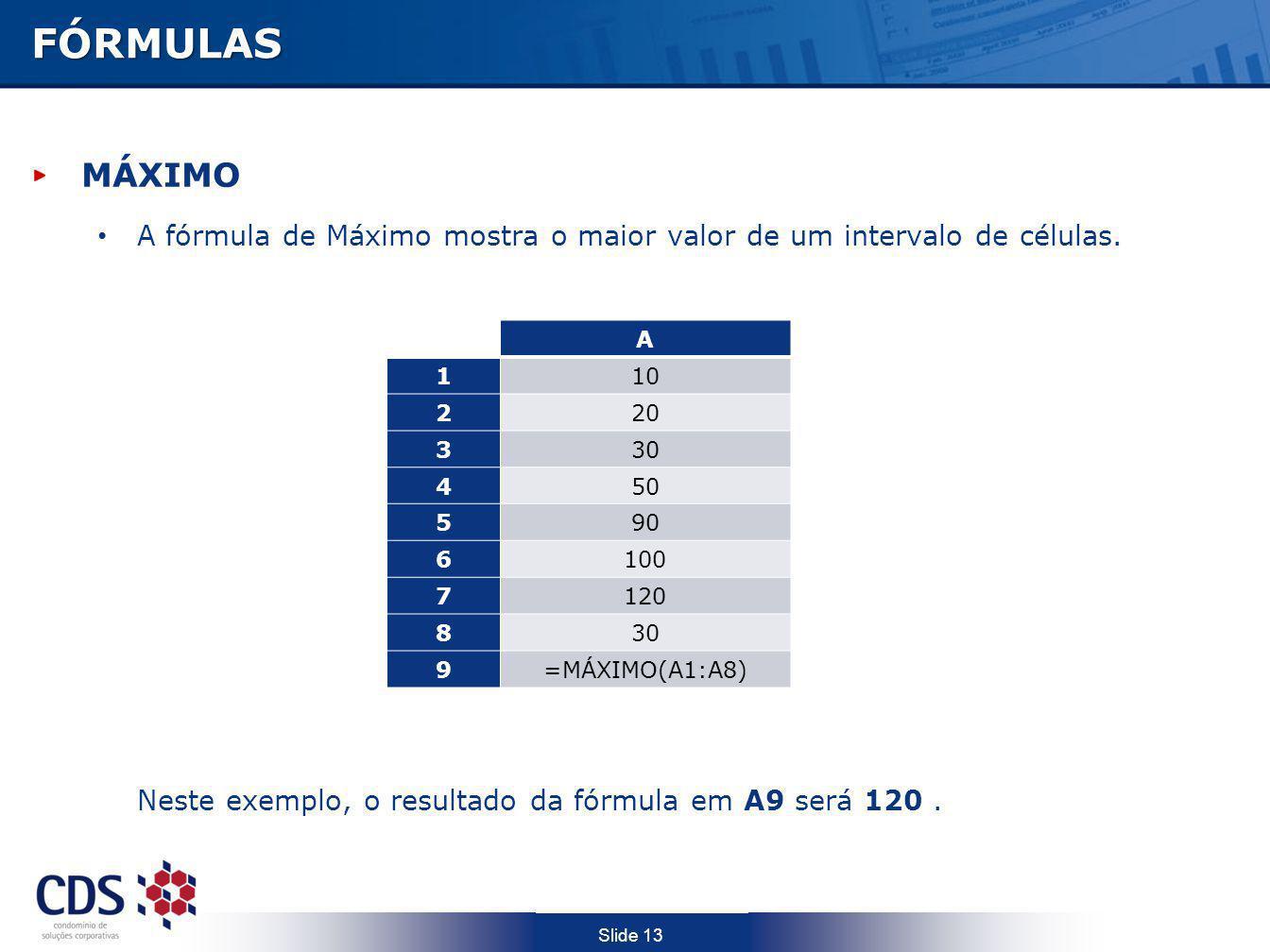 Slide 13FÓRMULAS MÁXIMO A fórmula de Máximo mostra o maior valor de um intervalo de células. Neste exemplo, o resultado da fórmula em A9 será 120. A 1