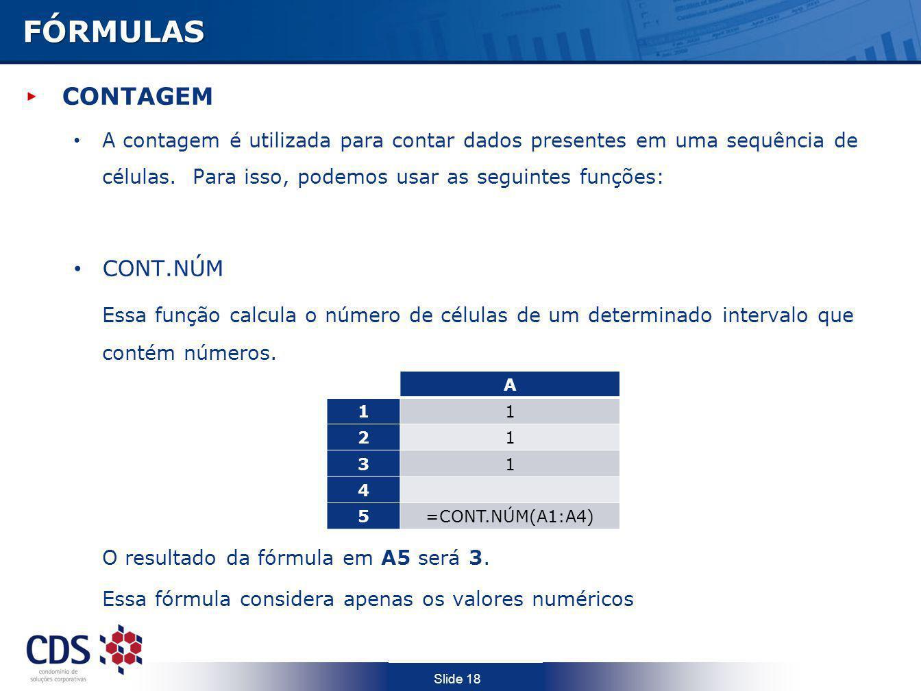 Slide 18FÓRMULAS CONTAGEM A contagem é utilizada para contar dados presentes em uma sequência de células. Para isso, podemos usar as seguintes funções