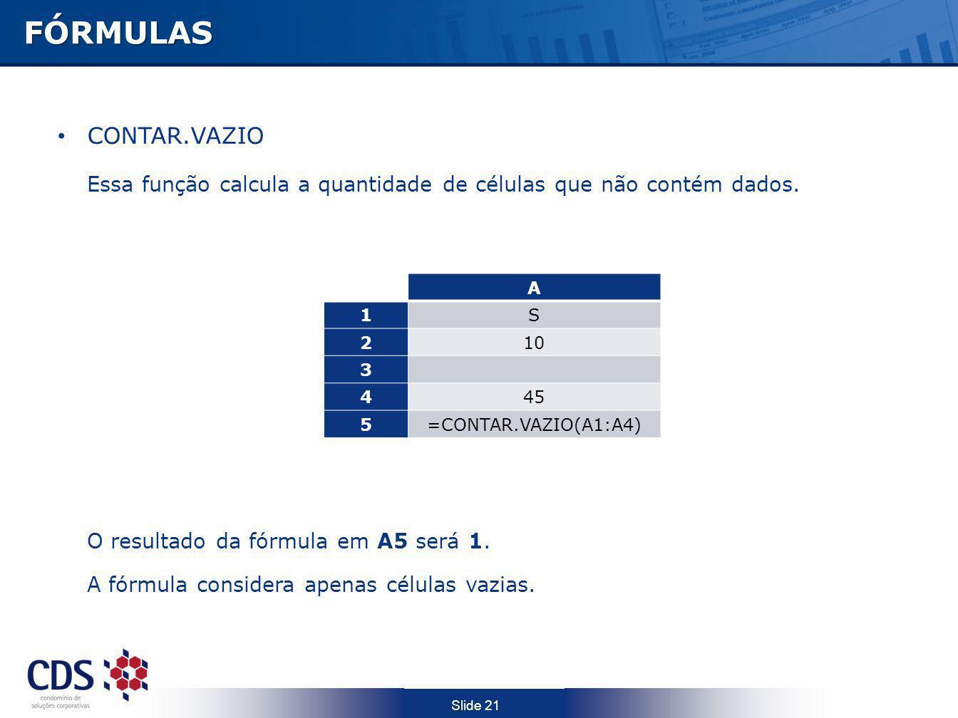 Slide 21FÓRMULAS CONTAR.VAZIO Essa função calcula a quantidade de células que não contém dados. O resultado da fórmula em A5 será 1. A fórmula conside