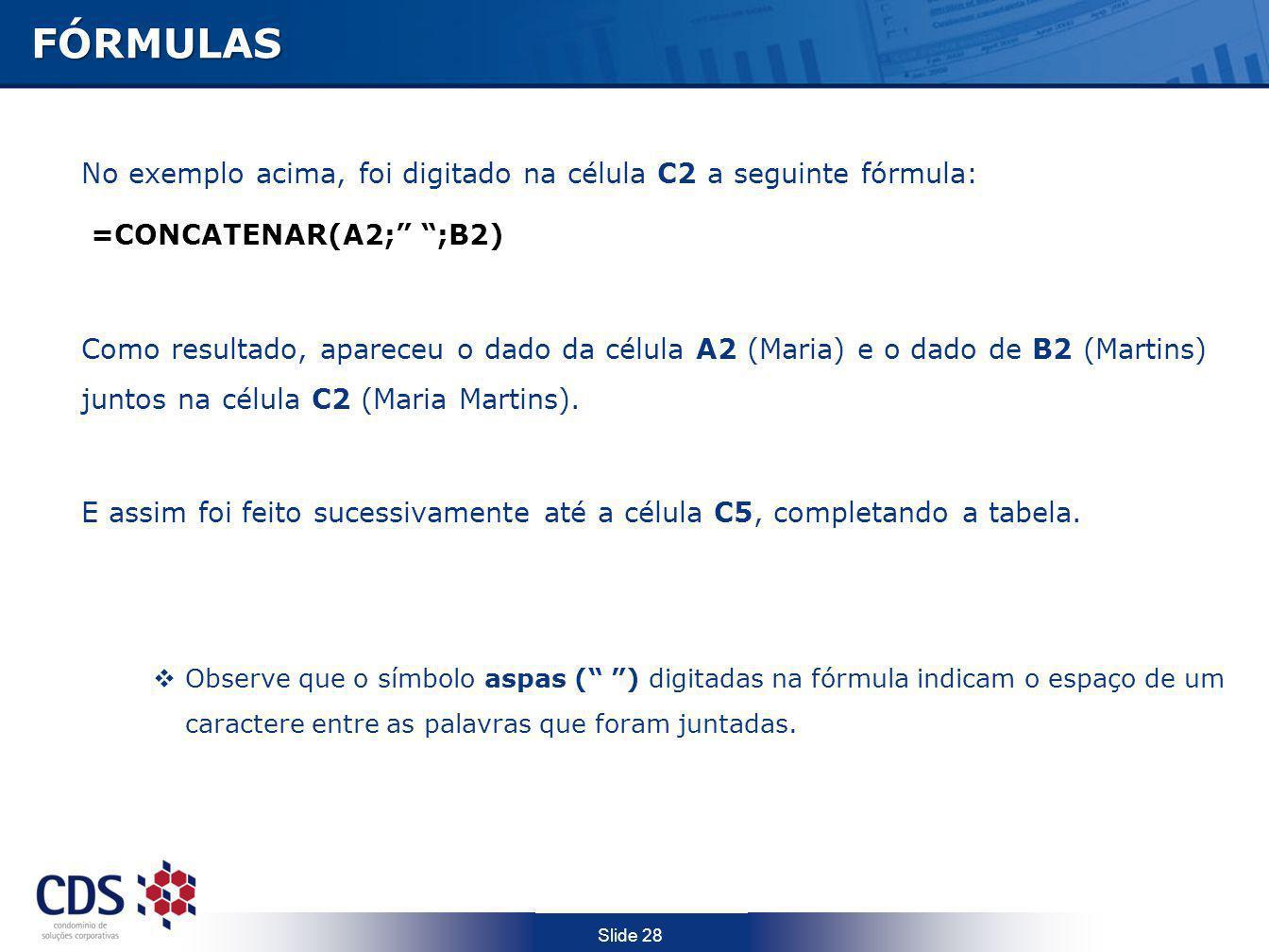Slide 28FÓRMULAS No exemplo acima, foi digitado na célula C2 a seguinte fórmula: =CONCATENAR(A2; ;B2) Como resultado, apareceu o dado da célula A2 (Ma