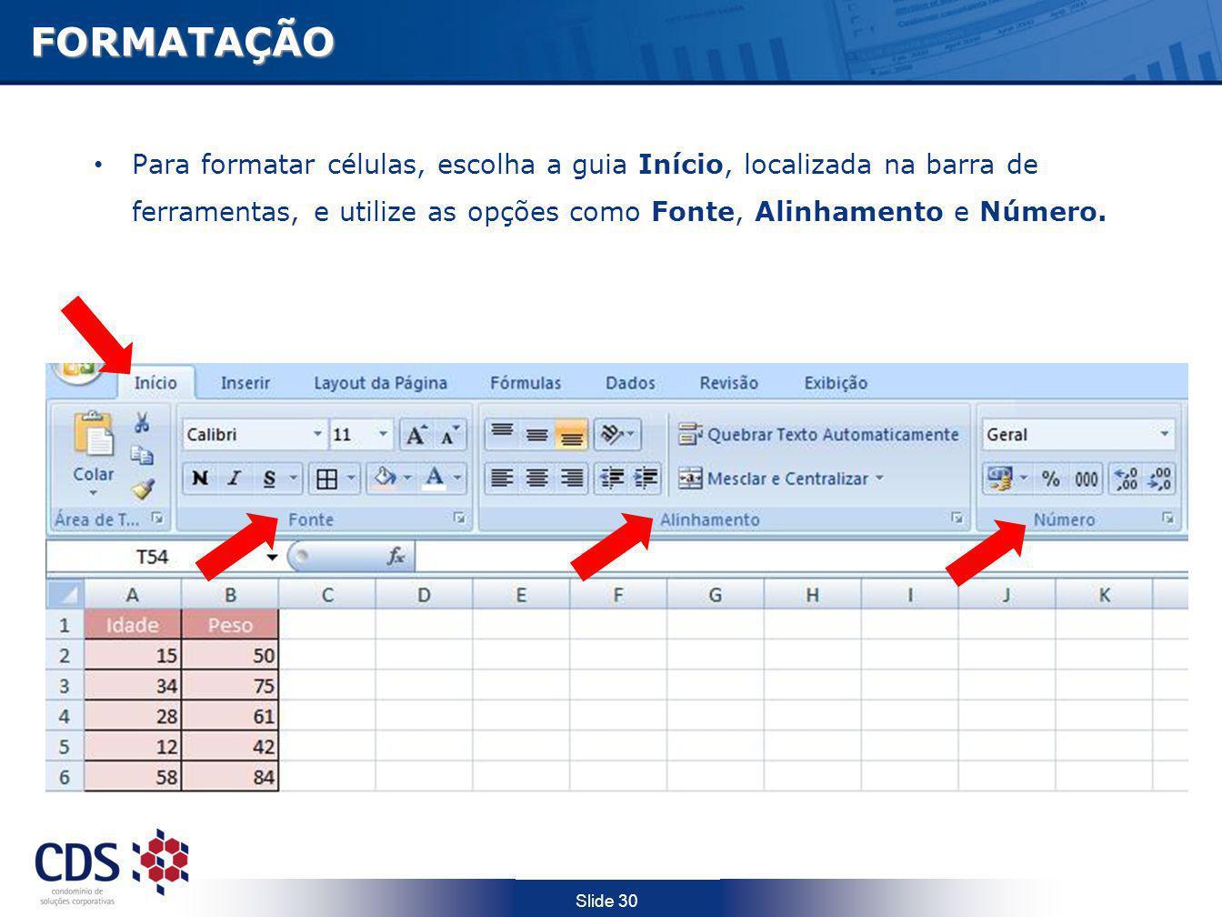Slide 30FORMATAÇÃO Para formatar células, escolha a guia Início, localizada na barra de ferramentas, e utilize as opções como Fonte, Alinhamento e Núm