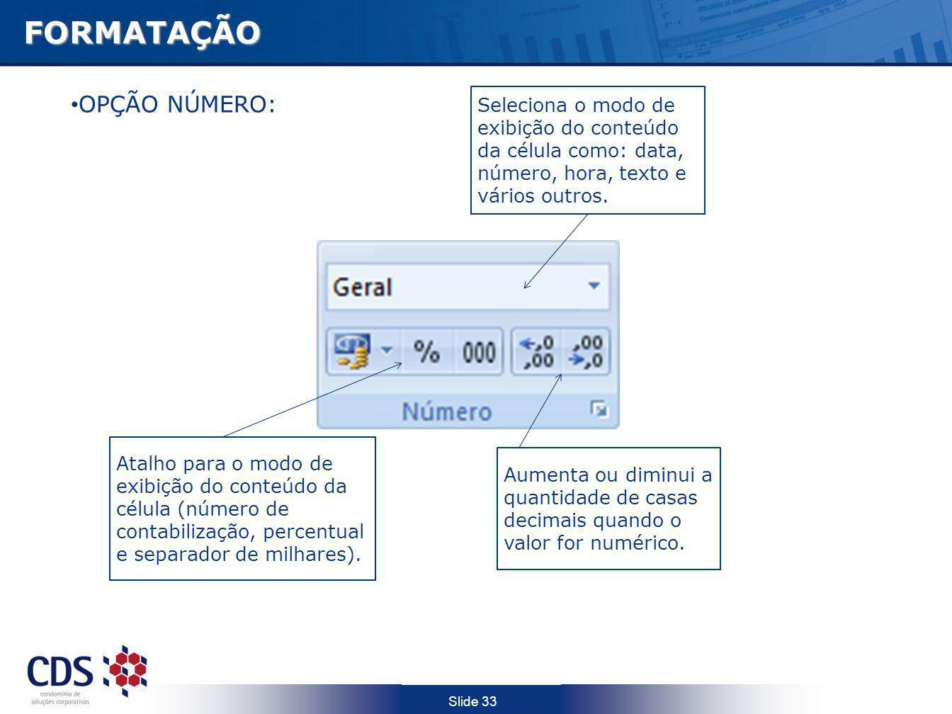 Slide 33FORMATAÇÃO Seleciona o modo de exibição do conteúdo da célula como: data, número, hora, texto e vários outros. Aumenta ou diminui a quantidade