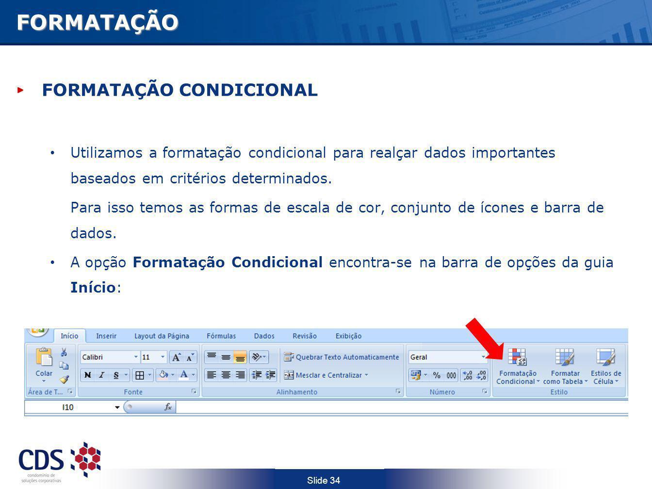 Slide 34FORMATAÇÃO FORMATAÇÃO CONDICIONAL Utilizamos a formatação condicional para realçar dados importantes baseados em critérios determinados. Para