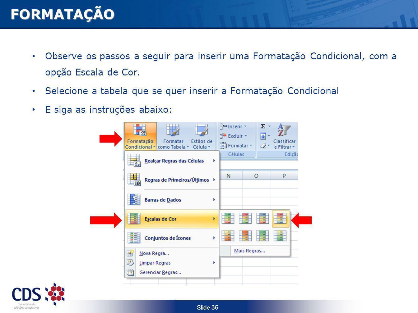 Slide 35FORMATAÇÃO Observe os passos a seguir para inserir uma Formatação Condicional, com a opção Escala de Cor. Selecione a tabela que se quer inser