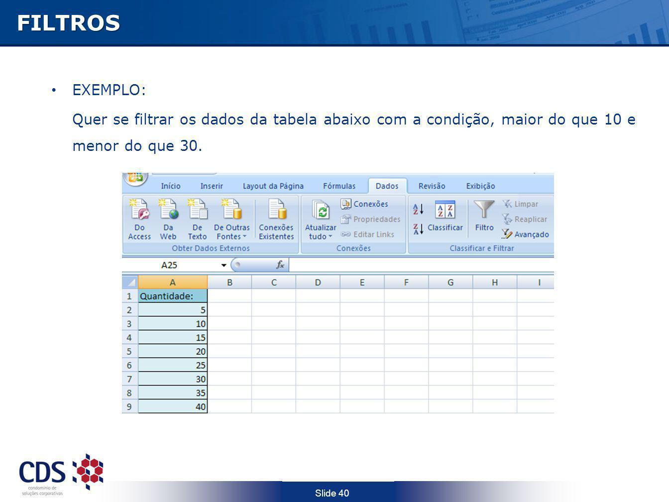 Slide 40FILTROS EXEMPLO: Quer se filtrar os dados da tabela abaixo com a condição, maior do que 10 e menor do que 30.